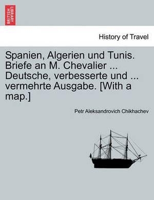 Spanien, Algerien Und Tunis. Briefe an M. Chevalier ... Deutsche, Verbesserte Und ... Vermehrte Ausgabe. [With a Map.]