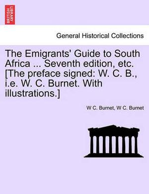 The Emigrants' Guide to South Africa ... Seventh Edition, Etc. [The Preface Signed: W. C. B., i.e. W. C. Burnet. with Illustrations.]