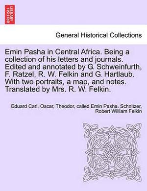 Emin Pasha in Central Africa. Being a Collection of His Letters and Journals. Edited and Annotated by G. Schweinfurth, F. Ratzel, R. W. Felkin and G. Hartlaub. with Two Portraits, a Map, and Notes. Translated by Mrs. R. W. Felkin.