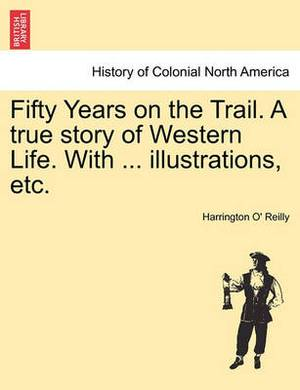 Fifty Years on the Trail. a True Story of Western Life. with ... Illustrations, Etc.