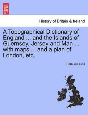A Topographical Dictionary of England ... and the Islands of Guernsey, Jersey and Man ... with Maps ... and a Plan of London, Etc.