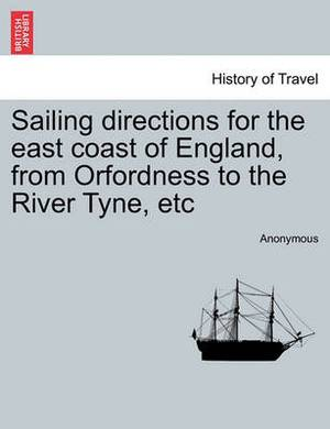 Sailing Directions for the East Coast of England, from Orfordness to the River Tyne, Etc