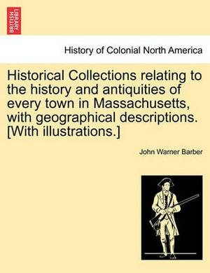 Historical Collections Relating to the History and Antiquities of Every Town in Massachusetts, with Geographical Descriptions. [With Illustrations.]