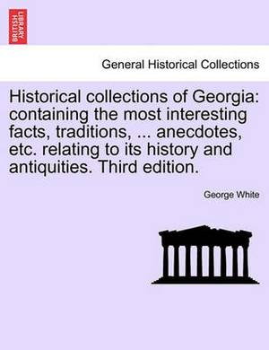 Historical Collections of Georgia: Containing the Most Interesting Facts, Traditions, ... Anecdotes, Etc. Relating to Its History and Antiquities. Third Edition.