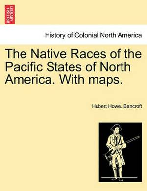 The Native Races of the Pacific States of North America. with Maps. Volume I