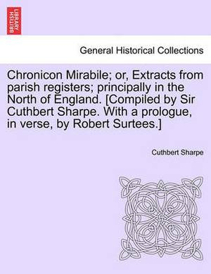 Chronicon Mirabile; Or, Extracts from Parish Registers; Principally in the North of England. [Compiled by Sir Cuthbert Sharpe. with a Prologue, in Verse, by Robert Surtees.]