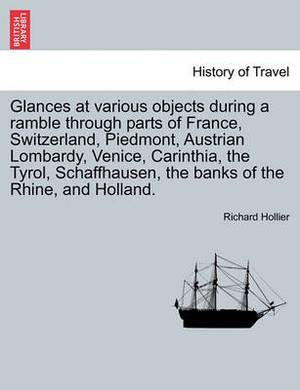 Glances at Various Objects During a Ramble Through Parts of France, Switzerland, Piedmont, Austrian Lombardy, Venice, Carinthia, the Tyrol, Schaffhausen, the Banks of the Rhine, and Holland.