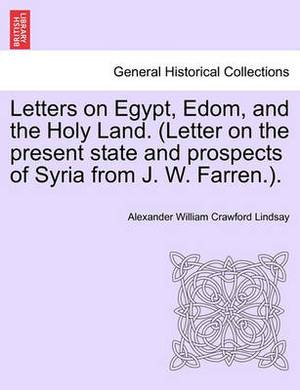 Letters on Egypt, Edom, and the Holy Land. (Letter on the Present State and Prospects of Syria from J. W. Farren.).