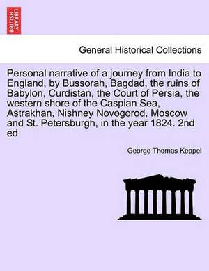 Personal Narrative of a Journey from India to England, by Bussorah, Bagdad, the Ruins of Babylon, Curdistan, the Court of Persia, the Western Shore of the Caspian Sea, Astrakhan, Nishney Novogorod, Moscow and St. Petersburgh, in the Year 1824. 2nd Ed