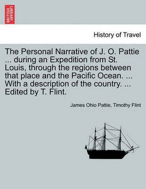 The Personal Narrative of J. O. Pattie ... During an Expedition from St. Louis, Through the Regions Between That Place and the Pacific Ocean. ... with a Description of the Country. ... Edited by T. Flint.