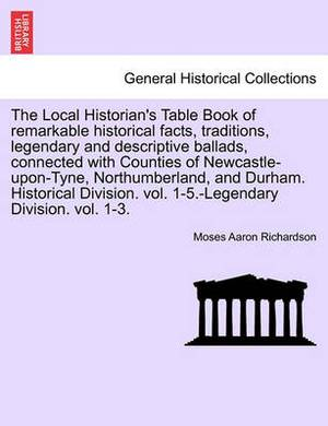 The Local Historian's Table Book of Remarkable Historical Facts, Traditions, Legendary and Descriptive Ballads, Connected with Counties of Newcastle-Upon-Tyne, Northumberland, and Durham. Historical Division. Vol. 1-5.-Legendary Division. Vol. 1-3.