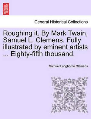 Roughing It. by Mark Twain, Samuel L. Clemens. Fully Illustrated by Eminent Artists ... Eighty-Fifth Thousand.