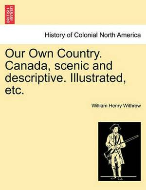 Our Own Country. Canada, Scenic and Descriptive. Illustrated, Etc.