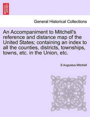 An Accompaniment to Mitchell's Reference and Distance Map of the United States; Containing an Index to All the Counties, Districts, Townships, Towns, Etc. in the Union, Etc.
