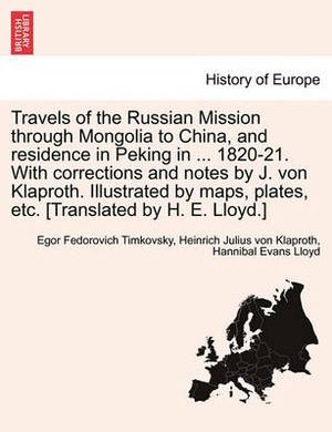 Travels of the Russian Mission Through Mongolia to China, and Residence in Peking in ... 1820-21. with Corrections and Notes by J. Von Klaproth. Illus