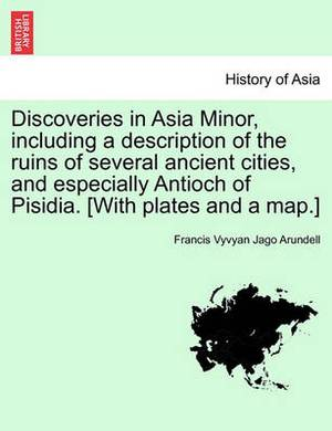 Discoveries in Asia Minor, Including a Description of the Ruins of Several Ancient Cities, and Especially Antioch of Pisidia. [With Plates and a Map.] Vol. II.