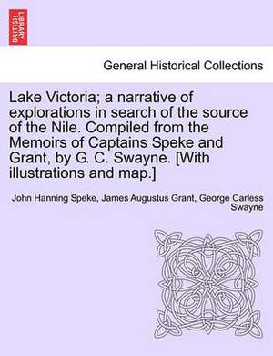 Lake Victoria; A Narrative of Explorations in Search of the Source of the Nile. Compiled from the Memoirs of Captains Speke and Grant, by G. C. Swayne. [With Illustrations and Map.]