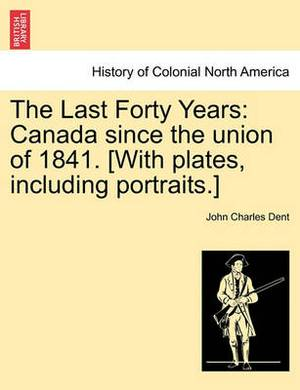 The Last Forty Years: Canada Since the Union of 1841. [With Plates, Including Portraits.] Vol. I.
