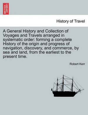 A General History and Collection of Voyages and Travels Arranged in Systematic Order: Forming a Complete History of the Origin and Progress of Navigation, Discovery, and Commerce, by Sea and Land, from the Earliest to the Present Time. Vol. XVIII.
