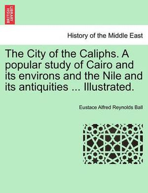 The City of the Caliphs. a Popular Study of Cairo and Its Environs and the Nile and Its Antiquities ... Illustrated.