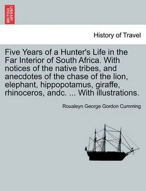 Five Years of a Hunter's Life in the Far Interior of South Africa. with Notices of the Native Tribes, and Anecdotes of the Chase of the Lion, Elephant, Hippopotamus, Giraffe, Rhinoceros, Andc. ... with Illustrations. Vol. II.