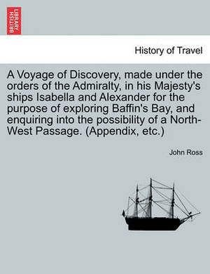 A Voyage of Discovery, Made Under the Orders of the Admiralty, in His Majesty's Ships Isabella and Alexander for the Purpose of Exploring Baffin's Bay, and Enquiring Into the Possibility of a North-West Passage. (Appendix, Etc.)