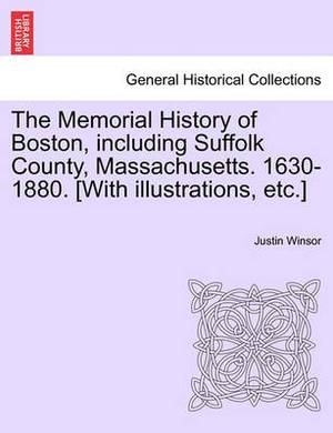 The Memorial History of Boston, Including Suffolk County, Massachusetts. 1630-1880. [With Illustrations, Etc.] Vol. I