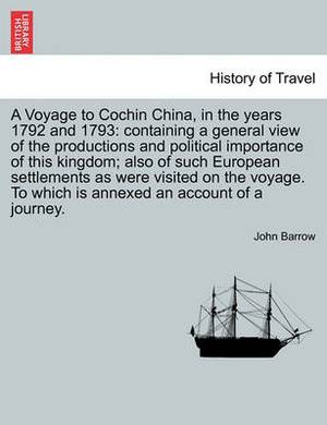 A Voyage to Cochin China, in the Years 1792 and 1793: Containing a General View of the Productions and Political Importance of This Kingdom; Also of Such European Settlements as Were Visited on the Voyage. to Which Is Annexed an Account of a Journey.