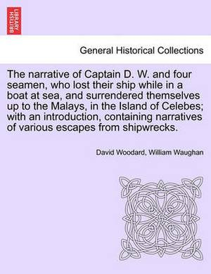The Narrative of Captain D. W. and Four Seamen, Who Lost Their Ship While in a Boat at Sea, and Surrendered Themselves Up to the Malays, in the Island of Celebes; With an Introduction, Containing Narratives of Various Escapes from Shipwrecks.
