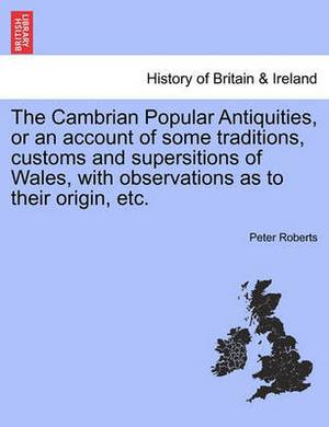 The Cambrian Popular Antiquities, or an Account of Some Traditions, Customs and Supersitions of Wales, with Observations as to Their Origin, Etc.