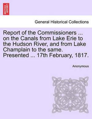 Report of the Commissioners ... on the Canals from Lake Erie to the Hudson River, and from Lake Champlain to the Same. Presented ... 17th February, 1817.
