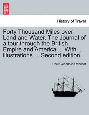 Forty Thousand Miles Over Land and Water. the Journal of a Tour Through the British Empire and America ... with ... Illustrations ... Second Edition.