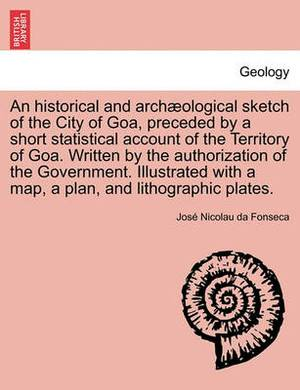An Historical and Archaeological Sketch of the City of Goa, Preceded by a Short Statistical Account of the Territory of Goa. Written by the Authorization of the Government. Illustrated with a Map, a Plan, and Lithographic Plates.