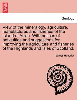 View of the Mineralogy, Agriculture, Manufactures and Fisheries of the Island of Arran. with Notices of Antiquities and Suggestions for Improving the Agriculture and Fisheries of the Highlands and Isles of Scotland.
