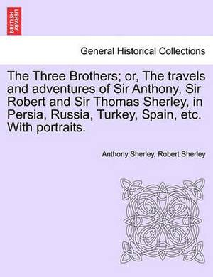 The Three Brothers; Or, the Travels and Adventures of Sir Anthony, Sir Robert and Sir Thomas Sherley, in Persia, Russia, Turkey, Spain, Etc. with Portraits.