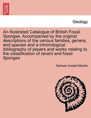 An Illustrated Catalogue of British Fossil Sponges. Accompanied by the Original Descriptions of the Various Families, Genera, and Species and a Chronological Bibliography of Papers and Works Relating to the Classification of Recent and Fossil Sponges