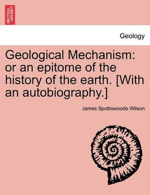 Geological Mechanism: Or an Epitome of the History of the Earth. [With an Autobiography.]