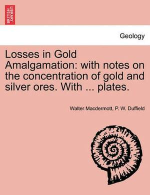 Losses in Gold Amalgamation: With Notes on the Concentration of Gold and Silver Ores. with ... Plates.