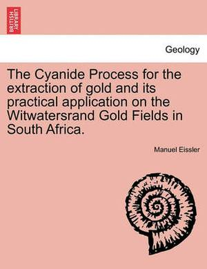 The Cyanide Process for the Extraction of Gold and Its Practical Application on the Witwatersrand Gold Fields in South Africa.