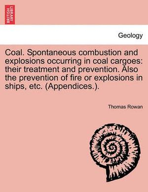 Coal. Spontaneous Combustion and Explosions Occurring in Coal Cargoes: Their Treatment and Prevention. Also the Prevention of Fire or Explosions in Ships, Etc. (Appendices.).
