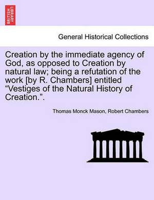 Creation by the Immediate Agency of God, as Opposed to Creation by Natural Law; Being a Refutation of the Work [By R. Chambers] Entitled Vestiges of the Natural History of Creation..