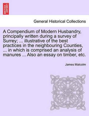 A Compendium of Modern Husbandry, Principally Written During a Survey of Surrey; ... Illustrative of the Best Practices in the Neighbouring Counties, ... in Which Is Comprised an Analysis of Manures ... Also an Essay on Timber, Etc.