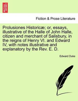 Prolusiones Historic ; Or, Essays, Illustrative of the Halle of John Halle, Citizen and Merchant of Salisbury, in the Reigns of Henry VI. and Edward IV, with Notes Illustrative and Explanatory by the REV. E. D.
