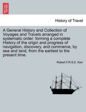 A General History and Collection of Voyages and Travels Arranged in Systematic Order: Forming a Complete History of the Origin and Progress of Navigation, Discovery, and Commerce, by Sea and Land, from the Earliest to the Present Time.