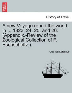 A New Voyage Round the World, in ... 1823, 24, 25, and 26. (Appendix.-Review of the Zoological Collection of F. Eschscholtz.).