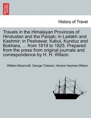 Travels in the Himalayan Provinces of Hindustan and the Panjab; In Ladakh and Kashmir; In Peshawar, Kabul, Kunduz and Bokhara, ... from 1819 to 1825. Prepared from the Press from Original Journals and Correspondence by H. H. Wilson. Vol. I.