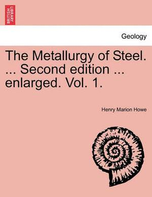 The Metallurgy of Steel. ... Second Edition ... Enlarged. Vol. 1.