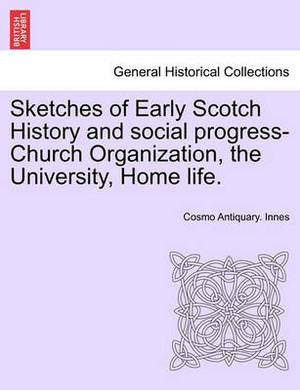 Sketches of Early Scotch History and Social Progress-Church Organization, the University, Home Life.