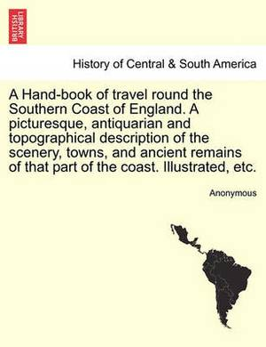 A Hand-Book of Travel Round the Southern Coast of England. a Picturesque, Antiquarian and Topographical Description of the Scenery, Towns, and Ancient Remains of That Part of the Coast. Illustrated, Etc.