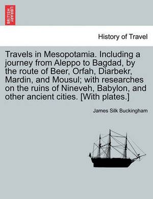Travels in Mesopotamia. Including a Journey from Aleppo to Bagdad, by the Route of Beer, Orfah, Diarbekr, Mardin, and Mousul; With Researches on the Ruins of Nineveh, Babylon, and Other Ancient Cities. [With Plates.]